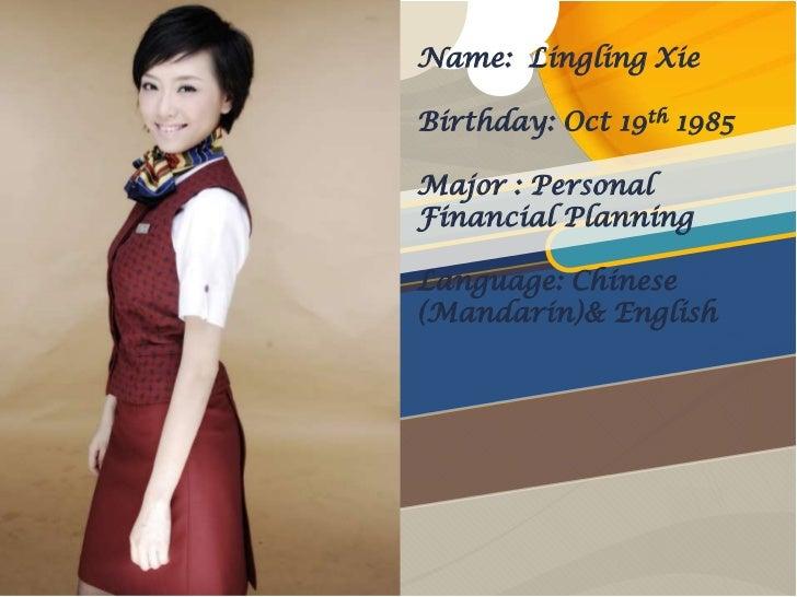 Name: Lingling XieBirthday: Oct 19th 1985Major : PersonalFinancial PlanningLanguage: Chinese(Mandarin)& English