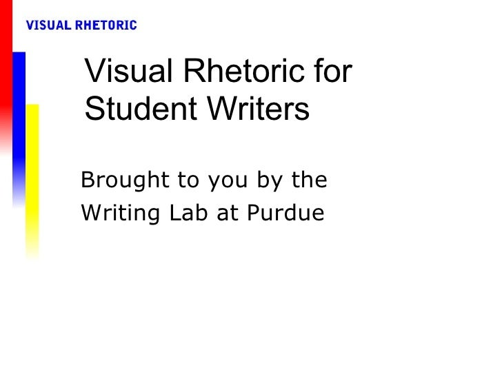 Visual Rhetoric for Student Writers Brought to you by the Writing Lab at Purdue