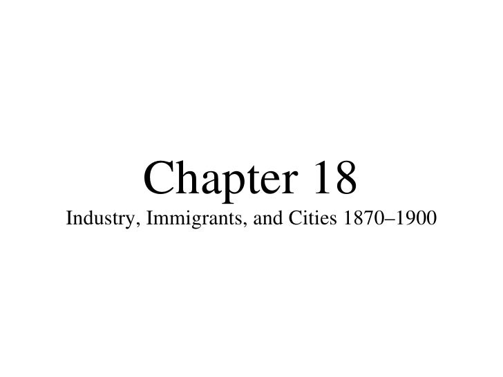 Chapter 18 Industry, Immigrants, and Cities 1870–1900