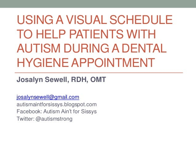 USING A VISUAL SCHEDULE TO HELP PATIENTS WITH AUTISM DURING A DENTAL HYGIENE APPOINTMENT Josalyn Sewell, RDH, OMT josalyns...