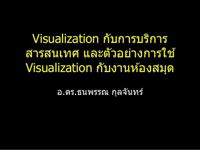 Visualization กับการบริการ สารสนเทศ และตัวอย่างการใช ้ Visualization กับงานห ้องสมุด อ.ดร.ธนพรรณ กุลจันทร์