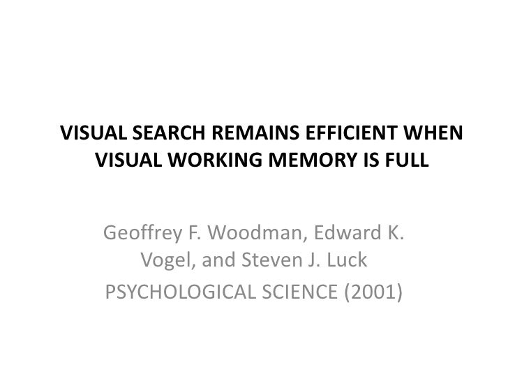 VISUAL SEARCH REMAINS EFFICIENT WHEN VISUALWORKING MEMORY IS FULL<br />Geoffrey F. Woodman, Edward K. Vogel, and Steven J....