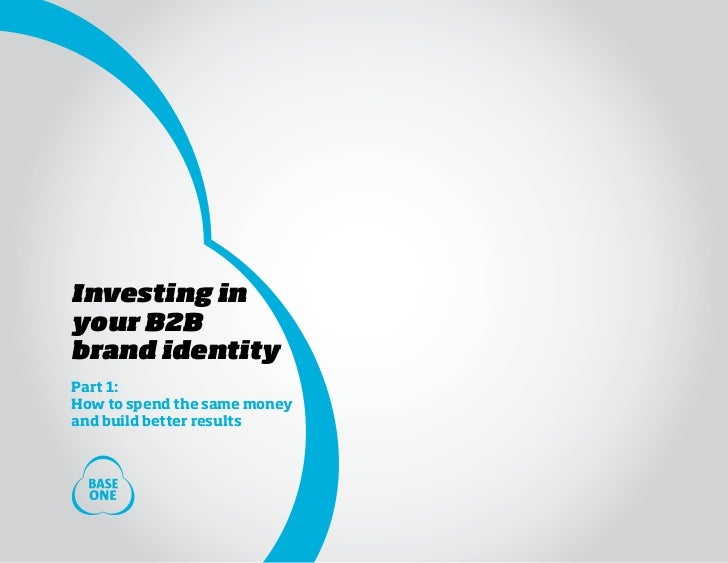 Investing inyour B2Bbrand identityPart 1:How to spend the same moneyand build better results