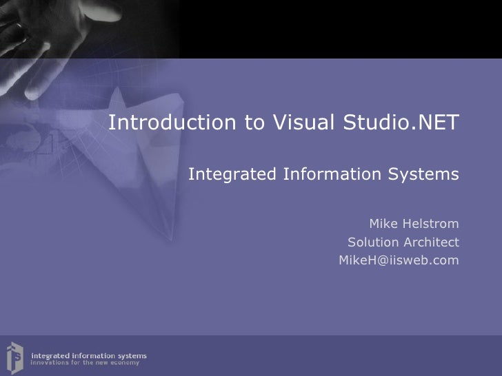 Introduction to Visual Studio.NET   Integrated Information Systems Mike Helstrom Solution Architect [email_address]