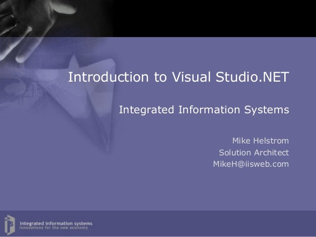 Introduction to Visual Studio.NET       Integrated Information Systems                           Mike Helstrom            ...
