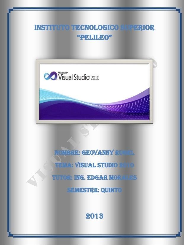 "INSTITUTO TECNOLOGICO SUPERIOR           ""PELILEO""     NOMBRE: GEOVANNY RUGEL     TEMA: VISUAL STUDIO 2010    TUTOR: ING. ..."