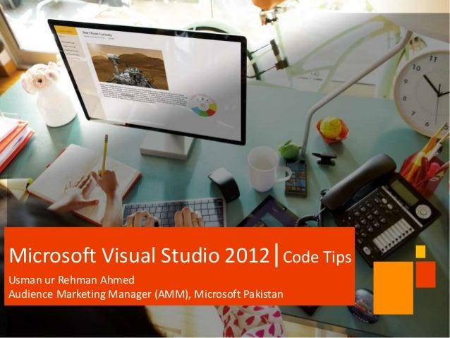 Microsoft Visual Studio 2012 Code Tips Usman ur Rehman Ahmed Audience Marketing Manager (AMM), Microsoft Pakistan