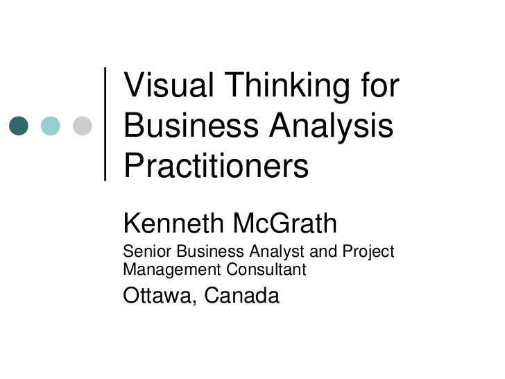 Visual Thinking for Business Analysis Practitioners Kenneth McGrath Senior Business Analyst and Project Management Consult...