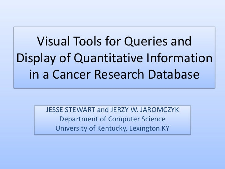 Visual Tools for Queries andDisplay of Quantitative Information  in a Cancer Research Database     JESSE STEWART and JERZY...