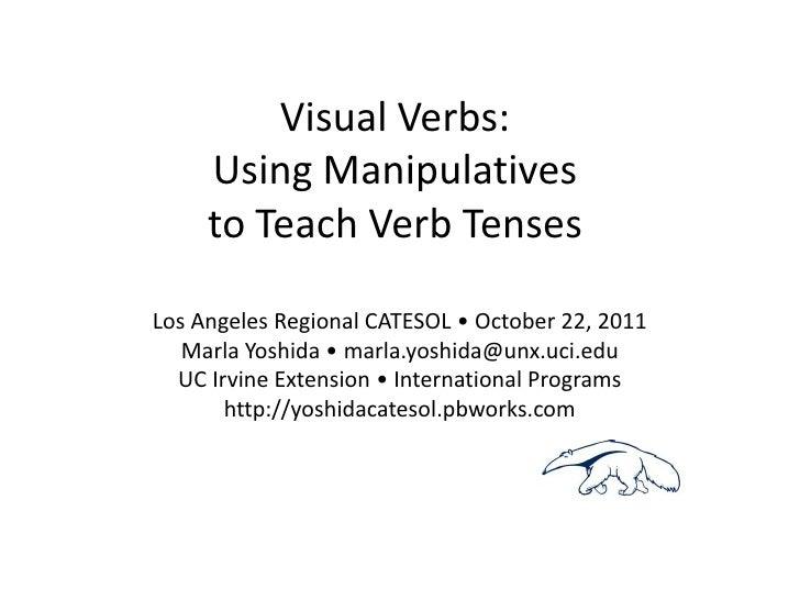 Visual Verbs:     Using Manipulatives     to Teach Verb TensesLos Angeles Regional CATESOL • October 22, 2011   Marla Yosh...