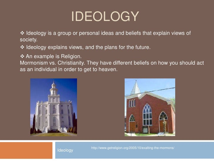 IDEOLOGY<br />Ideology<br /><ul><li> Ideology is a group or personal ideas and beliefs that explain views of society.