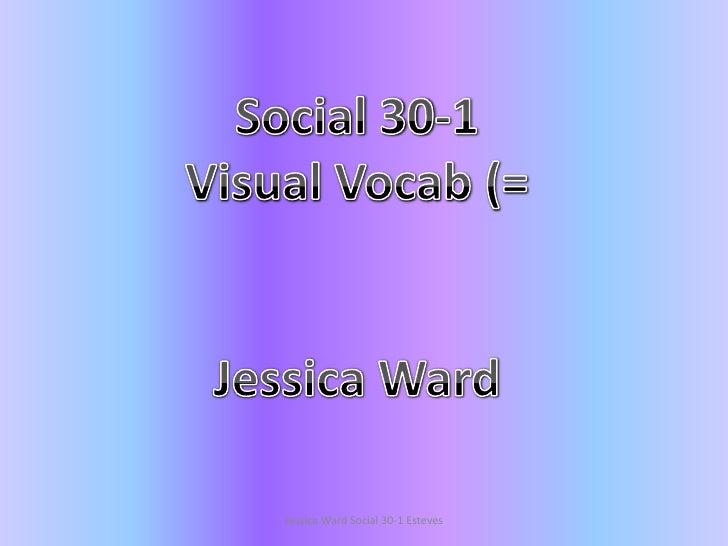 Social 30-1<br />Visual Vocab (=<br />Jessica Ward<br />Jessica Ward Social 30-1 Esteves<br />