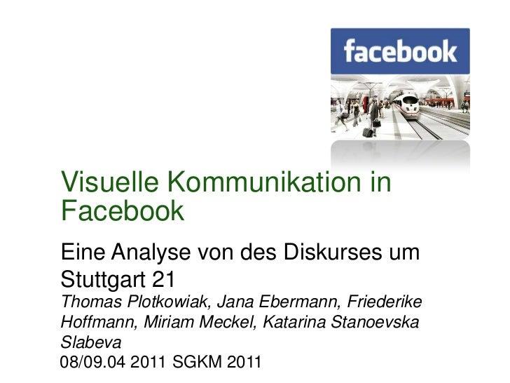 Visuelle Kommunikation in Facebook<br />Eine Analyse von des Diskurses um Stuttgart 21<br />Thomas Plotkowiak, Jana Eberma...