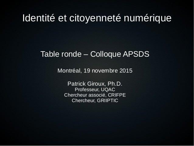 Identité et citoyenneté numérique Table ronde – Colloque APSDS Montréal, 19 novembre 2015 Patrick Giroux, Ph.D. Professeur...