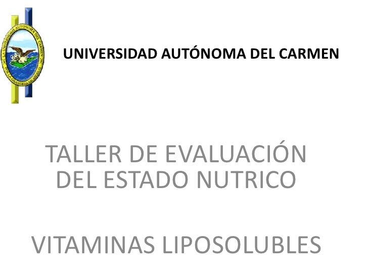 UNIVERSIDAD AUTÓNOMA DEL CARMEN<br />TALLER DE EVALUACIÓN DEL ESTADO NUTRICO<br />VITAMINAS LIPOSOLUBLES<br />