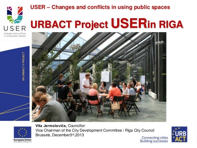 USER – Changes and conflicts in using public spaces LOGO PROJECT  URBACT Project USERin RIGA  Vita Jermoloviča, Councillor...