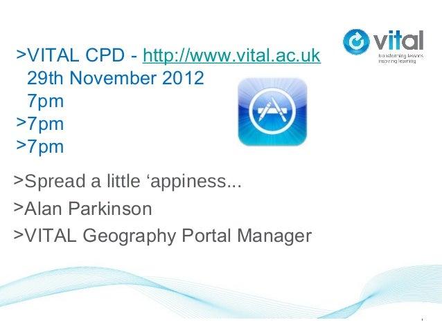 >VITAL CPD - http://www.vital.ac.uk 29th November 2012 7pm>7pm>7pm>Spread a little 'appiness...>Alan Parkinson>VITAL Geogr...