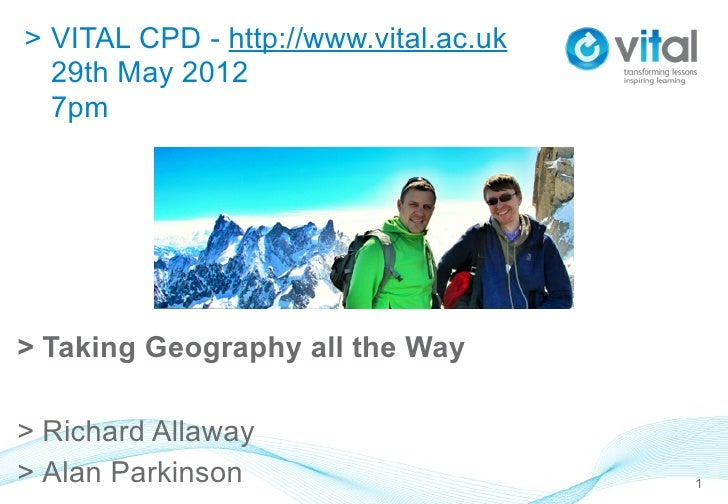 > VITAL CPD - http://www.vital.ac.uk  29th May 2012  7pm> Taking Geography all the Way> Richard Allaway> Alan Parkinson   ...