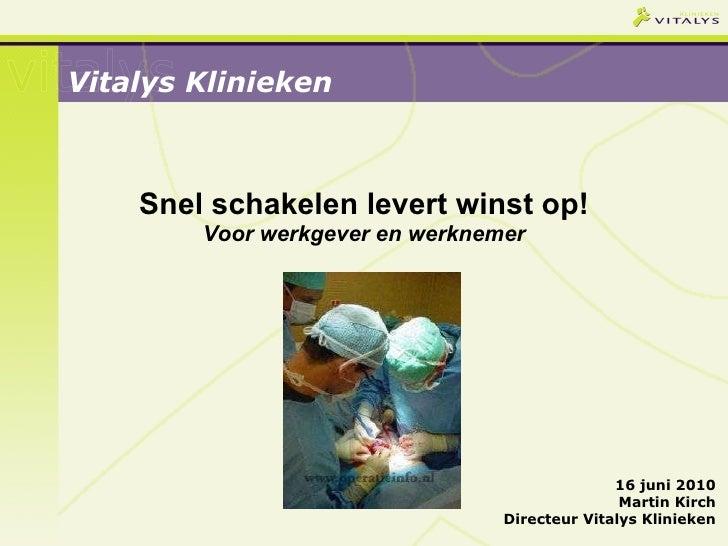 Snel schakelen levert winst op! Voor werkgever en werknemer Vitalys Klinieken 16 juni 2010 Martin Kirch Directeur Vitalys ...