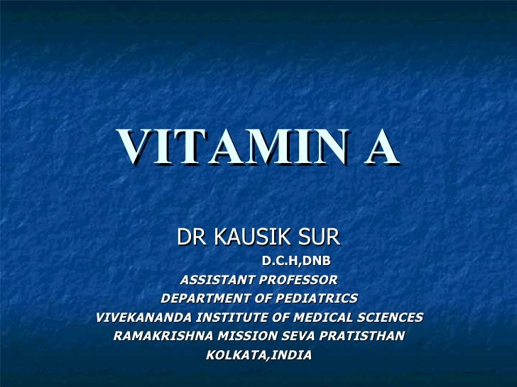 VITAMIN A DR KAUSIK SUR D.C.H,DNB ASSISTANT PROFESSOR DEPARTMENT OF PEDIATRICS VIVEKANANDA INSTITUTE OF MEDICAL SCIENCES R...