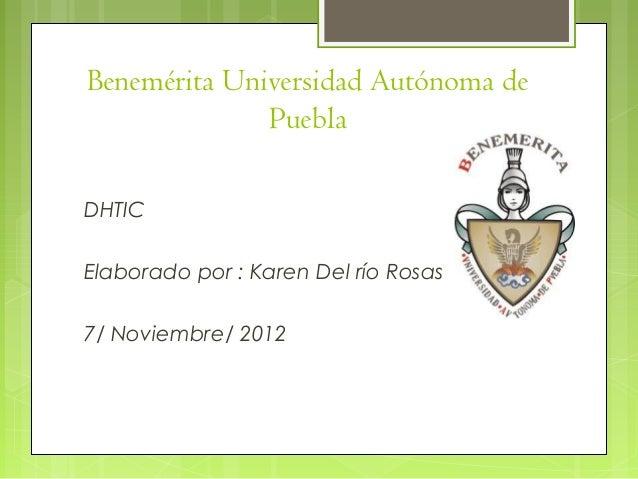Benemérita Universidad Autónoma de              PueblaDHTICElaborado por : Karen Del río Rosas7/ Noviembre/ 2012