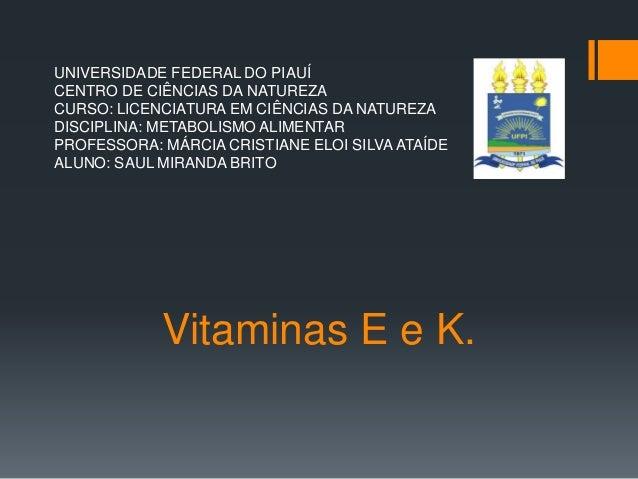 Vitaminas E e K. UNIVERSIDADE FEDERAL DO PIAUÍ CENTRO DE CIÊNCIAS DA NATUREZA CURSO: LICENCIATURA EM CIÊNCIAS DA NATUREZA ...