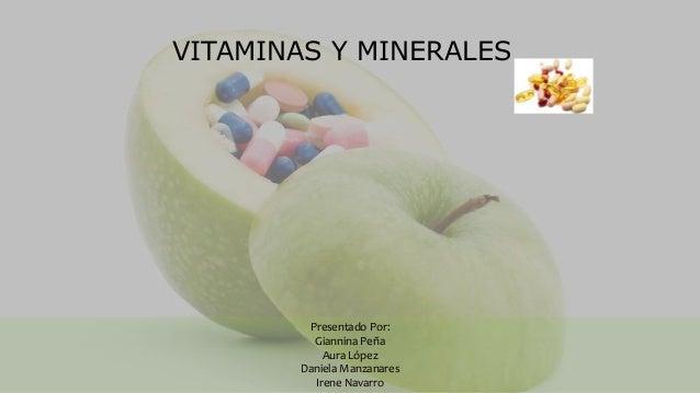 VITAMINAS Y MINERALES Presentado Por: Giannina Peña Aura López Daniela Manzanares Irene Navarro