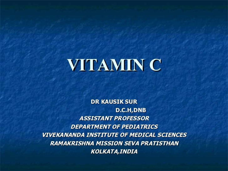 VITAMIN C DR KAUSIK SUR D.C.H,DNB ASSISTANT PROFESSOR DEPARTMENT OF PEDIATRICS VIVEKANANDA INSTITUTE OF MEDICAL SCIENCES R...