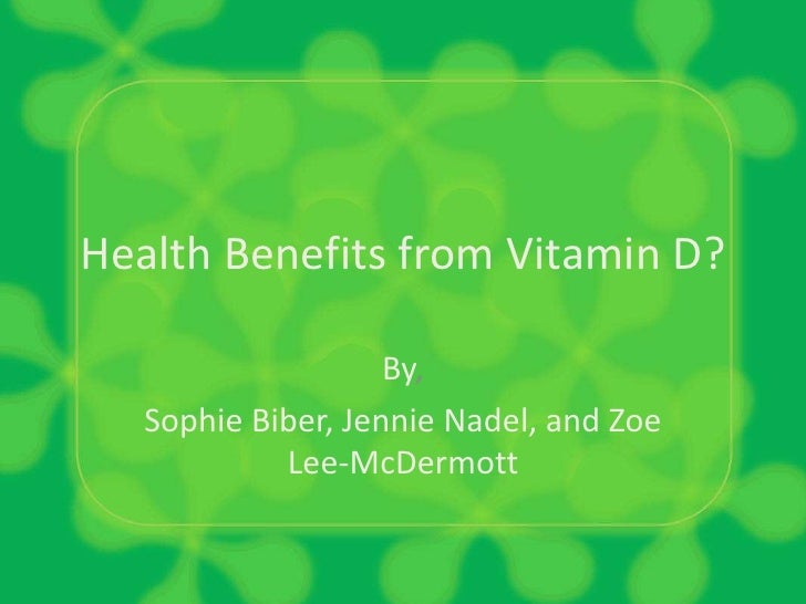 Health Benefits from Vitamin D?<br />By,<br />Sophie Biber, Jennie Nadel, and Zoe Lee-McDermott<br />