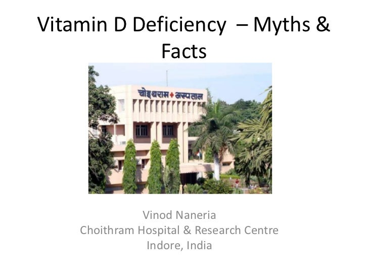 Vitamin D Deficiency – Myths &             Facts               Vinod Naneria    Choithram Hospital & Research Centre      ...
