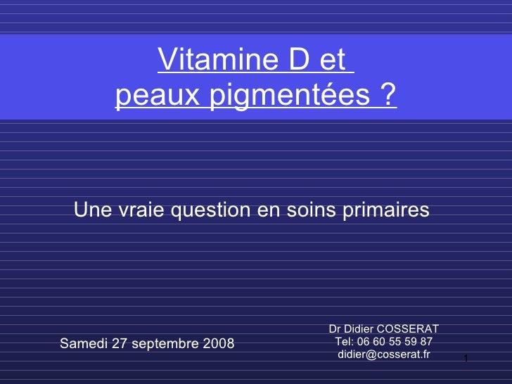 Vitamine D et  peaux pigmentées ? Dr Didier COSSERAT Tel: 06 60 55 59 87 [email_address] Samedi 27 septembre 2008 Une vrai...