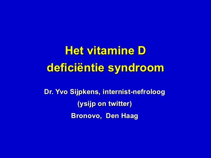 Het vitamine D deficiëntie syndroom Dr. Yvo Sijpkens, internist-nefroloog (ysijp on twitter) Bronovo,  Den Haag