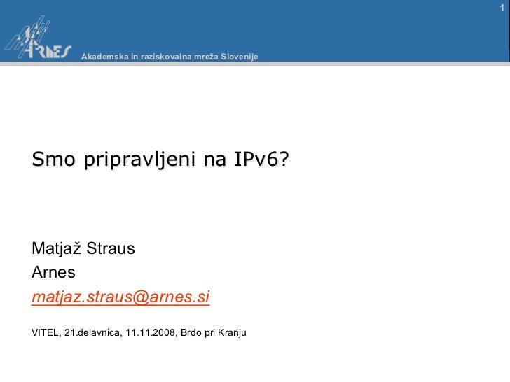1           Akademska in raziskovalna mreža SlovenijeSmo pripravljeni na IPv6?Matjaž StrausArnesmatjaz.straus@arnes.siVITE...