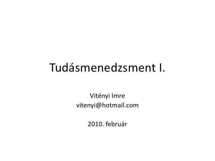 Tudásmenedzsment I.<br />Vitényi Imre<br />vitenyi@hotmail.com<br />2010. február<br />