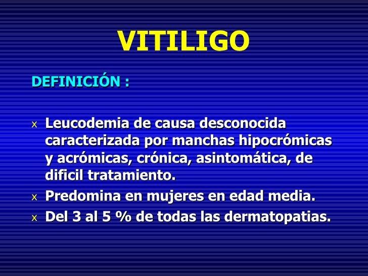 VITILIGO <ul><li>DEFINICIÓN : </li></ul><ul><li>Leucodemia de causa desconocida caracterizada por manchas hipocrómicas y a...