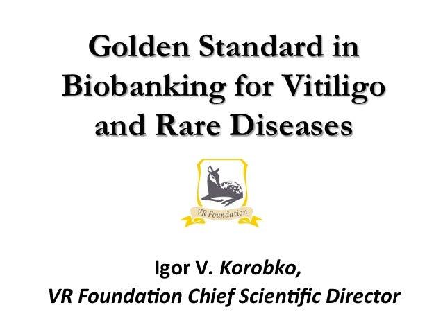 Golden Standard in  Biobanking for Vitiligo    and Rare Diseases              Igor V. Korobko, VR Founda0on Ch...