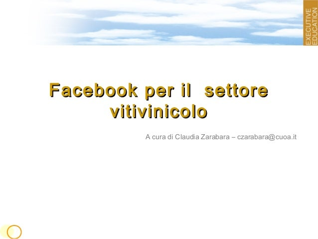 Facebook per il settoreFacebook per il settore vitivinicolovitivinicolo A cura di Claudia Zarabara – czarabara@cuoa.it