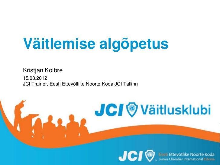 Väitlemise algõpetus           Kristjan Kolbre           15.03.2012           JCI Trainer, Eesti Ettevõtlike Noorte Koda J...