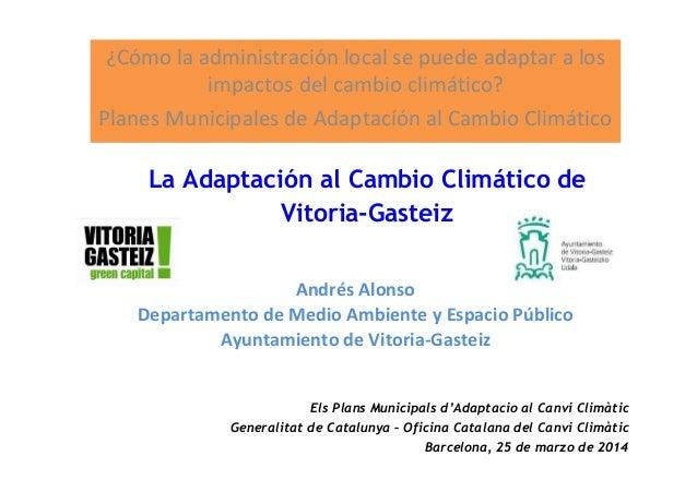 Andrés Alonso Departamento de Medio Ambiente y Espacio Público Ayuntamiento de Vitoria-Gasteiz ¿Cómo la administración loc...