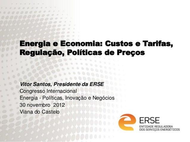 Energia e Economia: Custos e Tarifas,Regulação, Políticas de PreçosVitor Santos, Presidente da ERSECongresso Internacional...