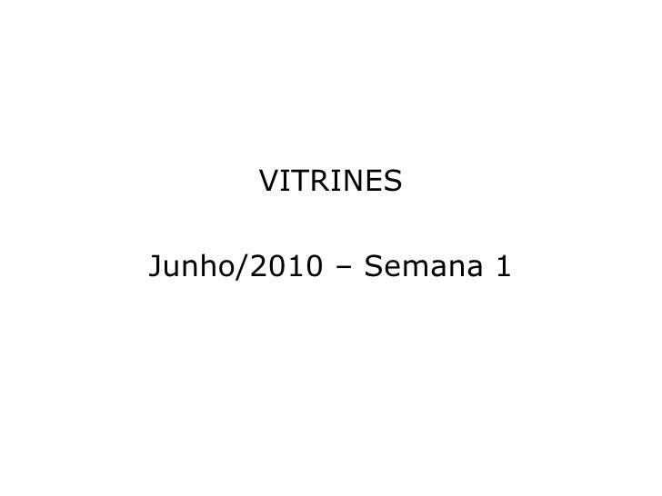 <ul><li>VITRINES </li></ul><ul><li>Junho/2010 – Semana 1 </li></ul>