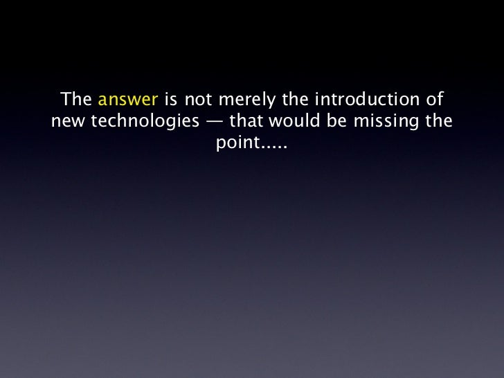 The answer is not merely the introduction ofnew technologies — that would be missing the                   point.....