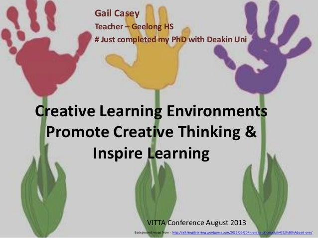 Creative Learning Environments Promote Creative Thinking & Inspire Learning Gail Casey Teacher – Geelong HS # Just complet...