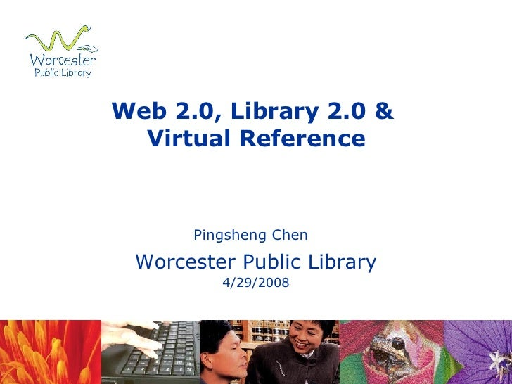 Web 2.0, Library 2.0 &  Virtual Reference Pingsheng Chen   Worcester Public Library 4/29/2008