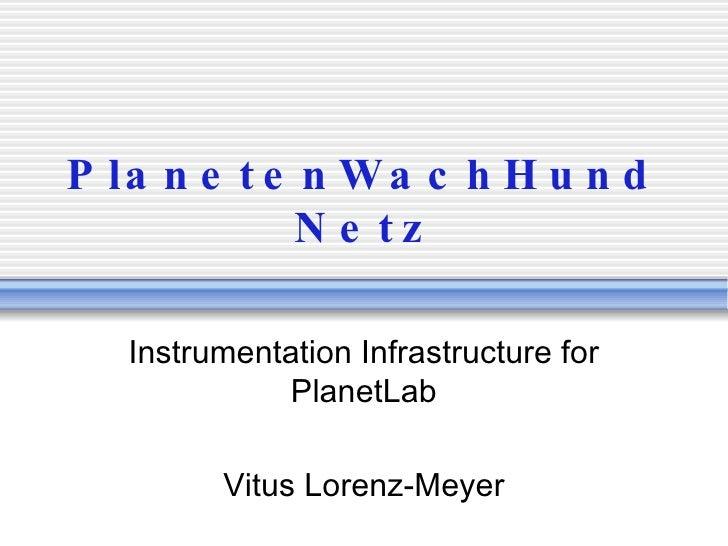 PlanetenWachHundNetz Instrumentation Infrastructure for PlanetLab Vitus Lorenz-Meyer