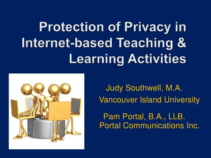 Protection of Privacy in Internet-based Teaching & Learning Activities <br />Judy Southwell, M.A. Vancouver Island Univers...