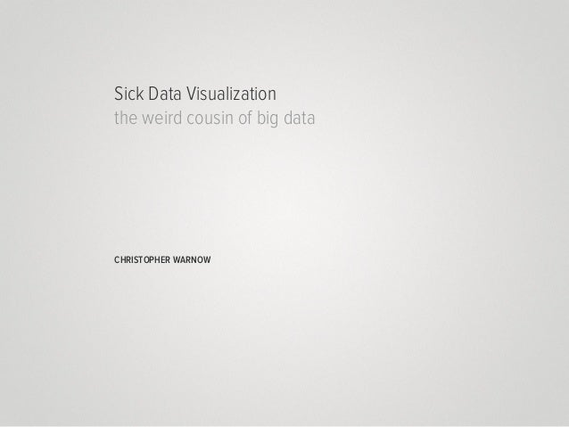 Sick Data Visualization the weird cousin of big data  CHRISTOPHER WARNOW