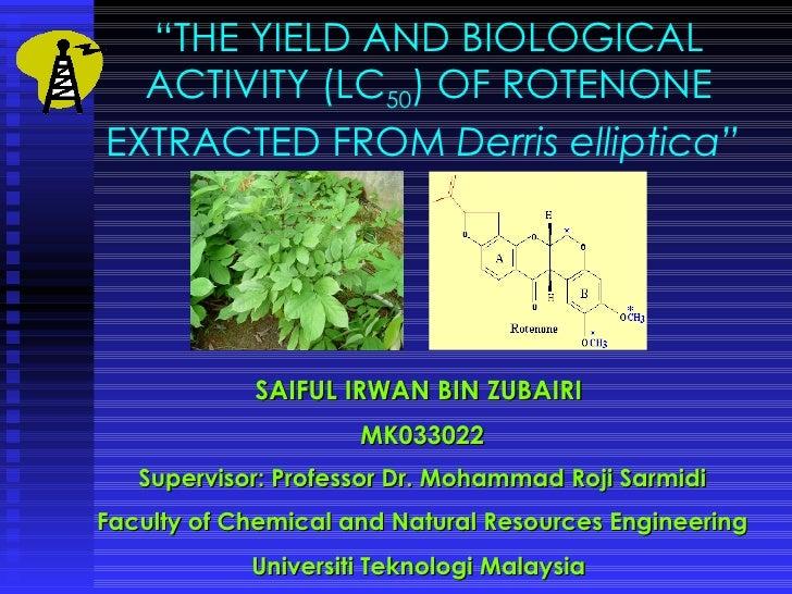 """ THE YIELD AND BIOLOGICAL ACTIVITY (LC 50 ) OF ROTENONE EXTRACTED FROM  Derris elliptica""   SAIFUL IRWAN BIN ZUBAIRI  MK0..."