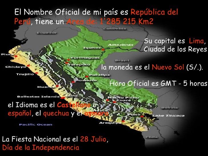 El Nombre Oficial de mi país es  República del   Perú , tiene un  Area de: 1'285 215 Km2 Su capital es  Lima , Ciudad de ...