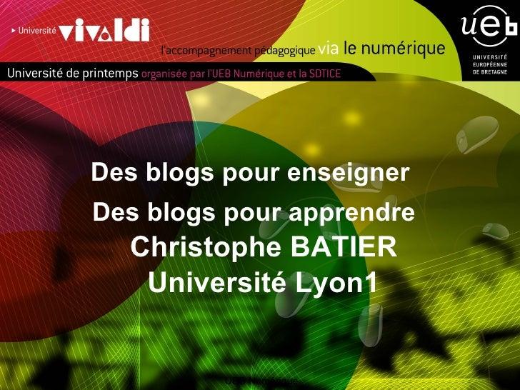 <ul><li>Des blogs pour enseigner  </li></ul><ul><li>Des blogs pour apprendre Christophe BATIER Université Lyon1 </li></ul>...